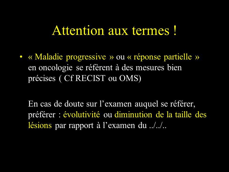 Attention aux termes ! « Maladie progressive » ou « réponse partielle » en oncologie se réfèrent à des mesures bien précises ( Cf RECIST ou OMS)
