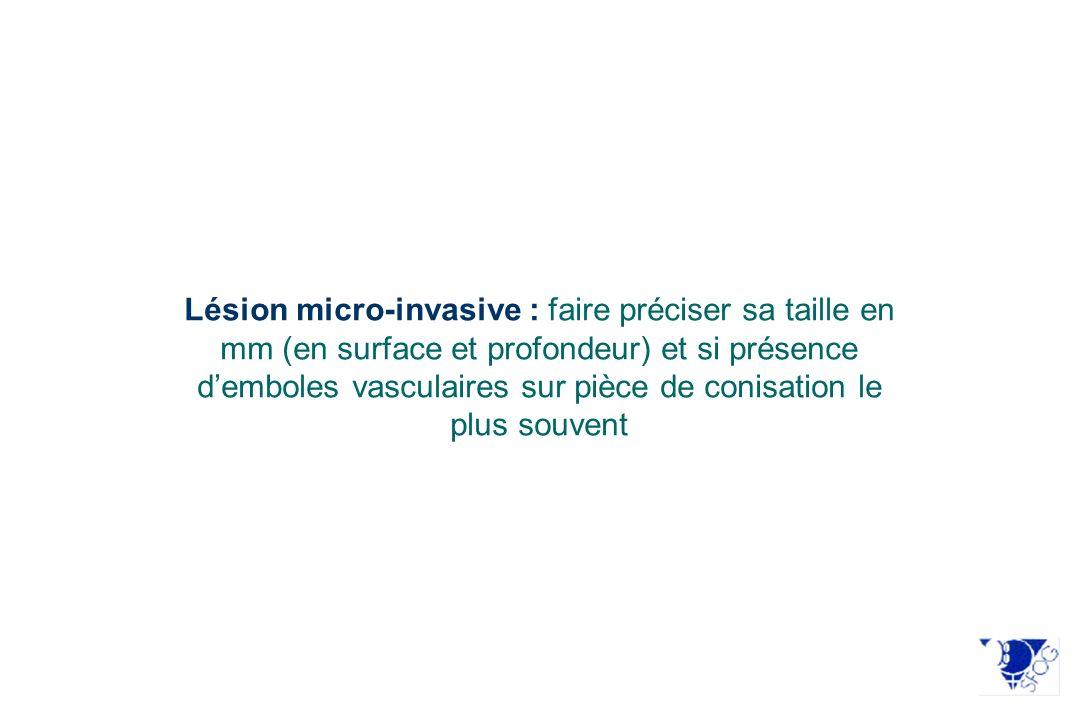 Lésion micro-invasive : faire préciser sa taille en mm (en surface et profondeur) et si présence d'emboles vasculaires sur pièce de conisation le plus souvent