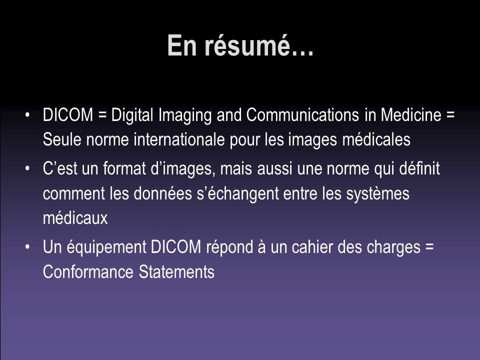 En résumé… DICOM = Digital Imaging and Communications in Medicine = Seule norme internationale pour les images médicales.