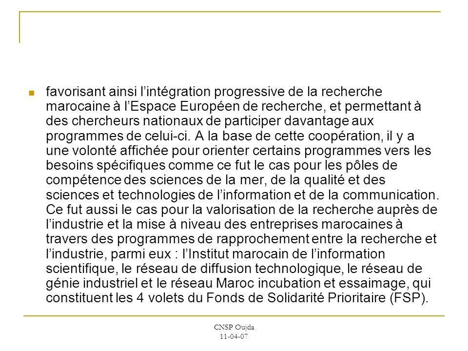 favorisant ainsi l'intégration progressive de la recherche marocaine à l'Espace Européen de recherche, et permettant à des chercheurs nationaux de participer davantage aux programmes de celui-ci. A la base de cette coopération, il y a une volonté affichée pour orienter certains programmes vers les besoins spécifiques comme ce fut le cas pour les pôles de compétence des sciences de la mer, de la qualité et des sciences et technologies de l'information et de la communication. Ce fut aussi le cas pour la valorisation de la recherche auprès de l'industrie et la mise à niveau des entreprises marocaines à travers des programmes de rapprochement entre la recherche et l'industrie, parmi eux : l'Institut marocain de l'information scientifique, le réseau de diffusion technologique, le réseau de génie industriel et le réseau Maroc incubation et essaimage, qui constituent les 4 volets du Fonds de Solidarité Prioritaire (FSP).