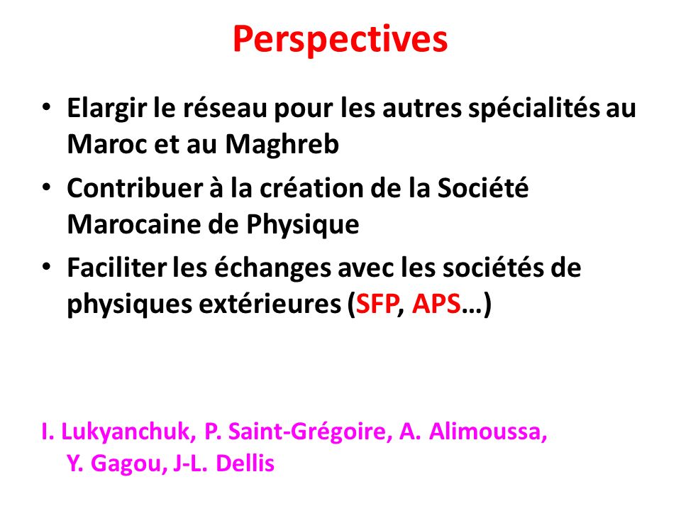 PerspectivesElargir le réseau pour les autres spécialités au Maroc et au Maghreb. Contribuer à la création de la Société Marocaine de Physique.