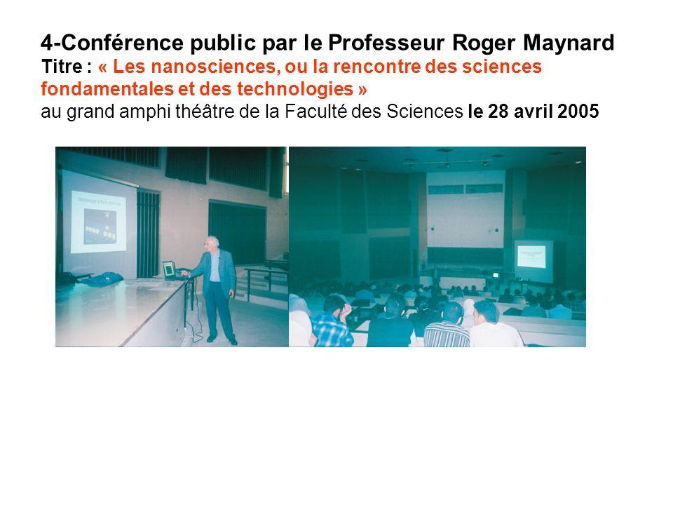 4-Conférence public par le Professeur Roger Maynard Titre : « Les nanosciences, ou la rencontre des sciences fondamentales et des technologies » au grand amphi théâtre de la Faculté des Sciences le 28 avril 2005