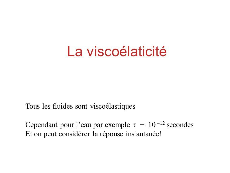 La viscoélaticité Tous les fluides sont viscoélastiques