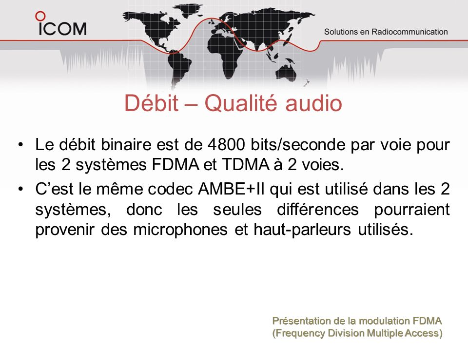 Débit – Qualité audio Le débit binaire est de 4800 bits/seconde par voie pour les 2 systèmes FDMA et TDMA à 2 voies.