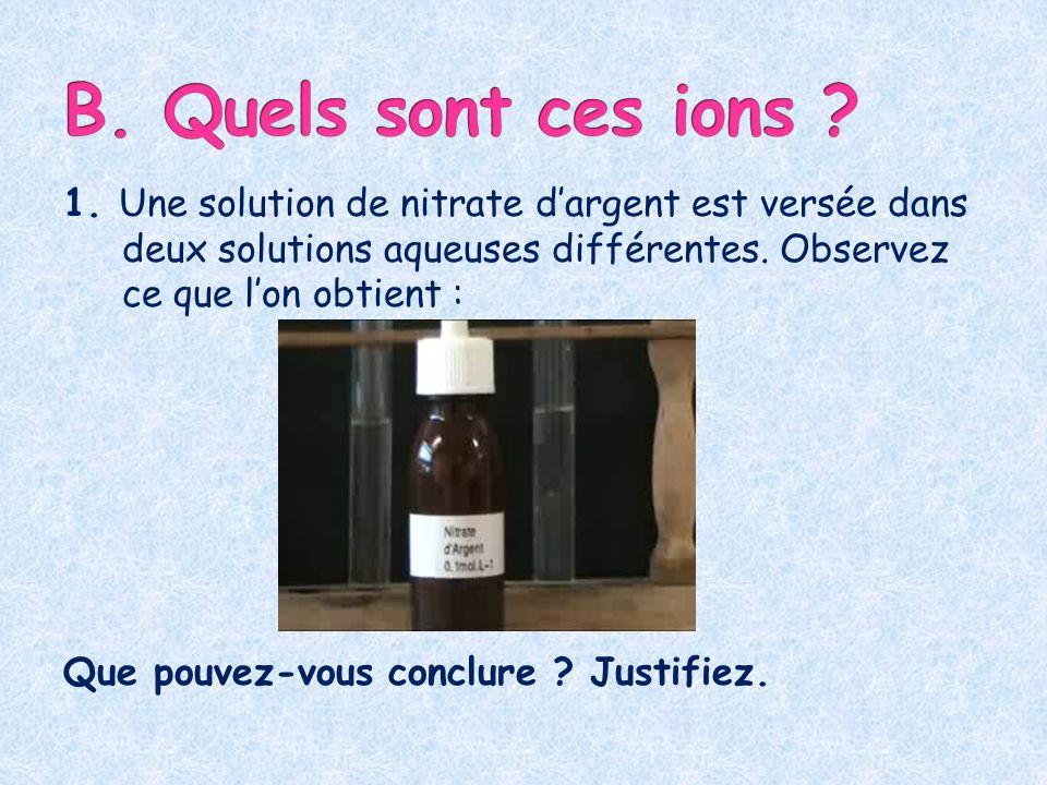B. Quels sont ces ions 1. Une solution de nitrate d'argent est versée dans deux solutions aqueuses différentes. Observez ce que l'on obtient :