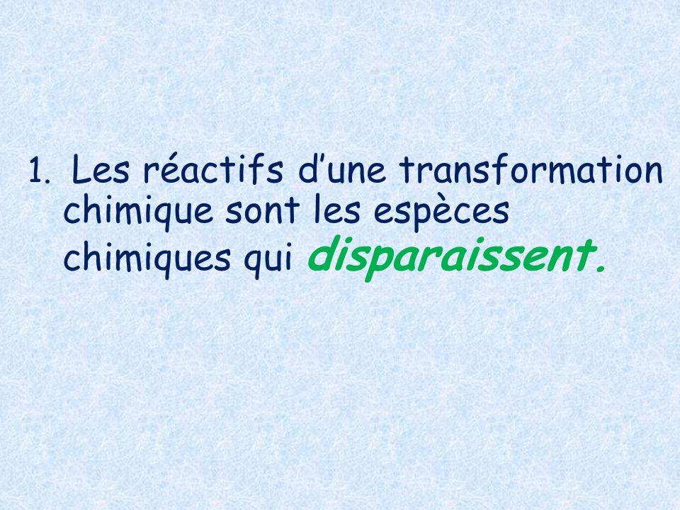 1. Les réactifs d'une transformation chimique sont les espèces chimiques qui disparaissent.