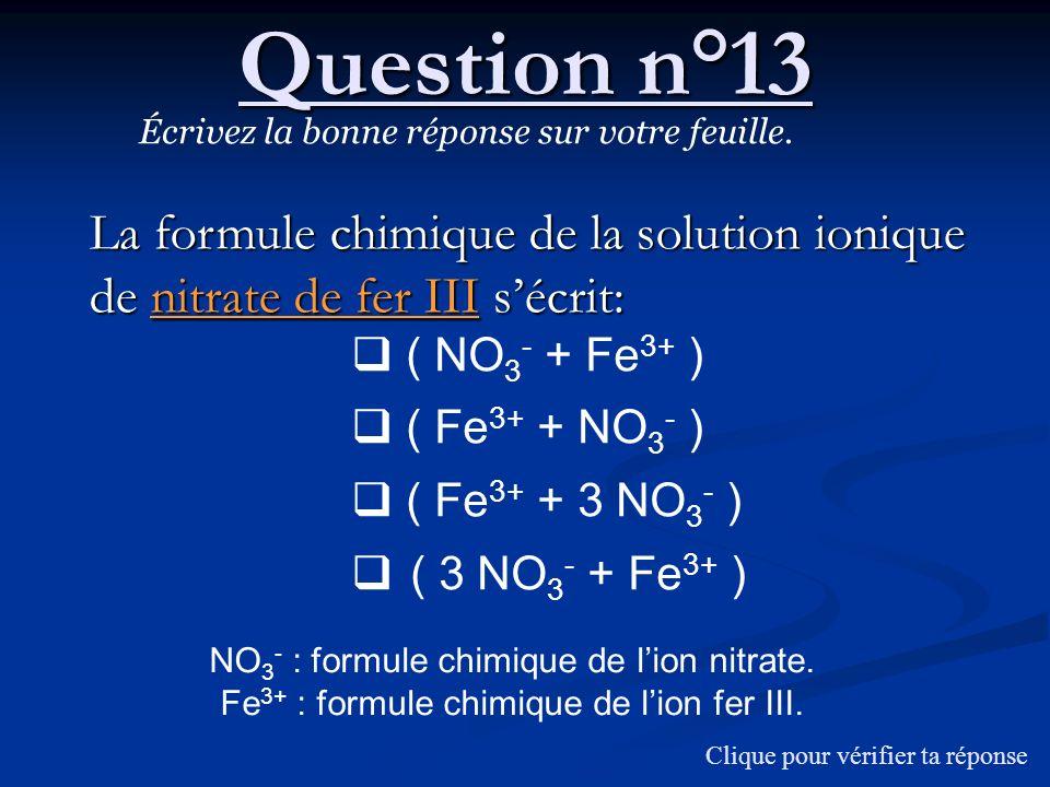 Question n°13Écrivez la bonne réponse sur votre feuille. La formule chimique de la solution ionique de nitrate de fer III s'écrit: