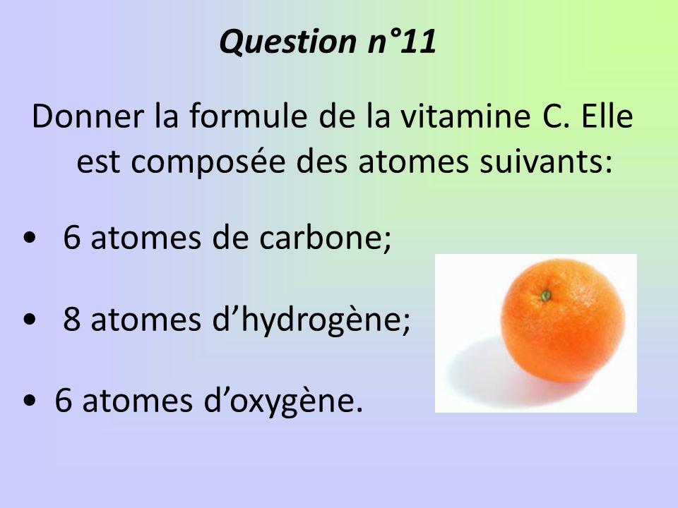 Question n°11 Donner la formule de la vitamine C. Elle est composée des atomes suivants: 6 atomes de carbone;