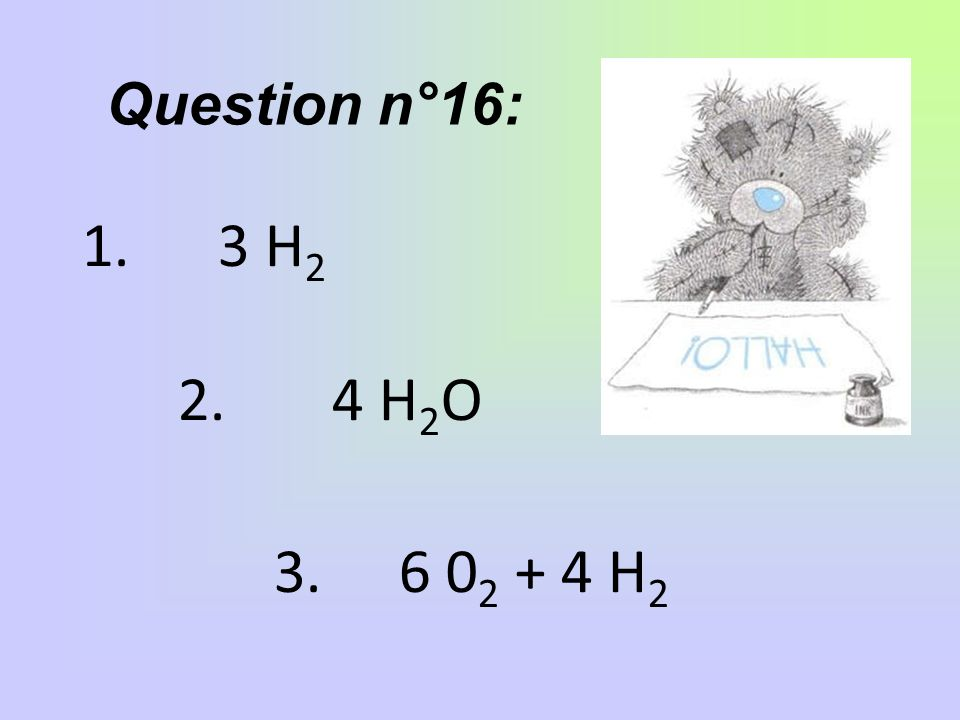Question n°16: 3 H2 2. 4 H2O 3. 6 02 + 4 H2