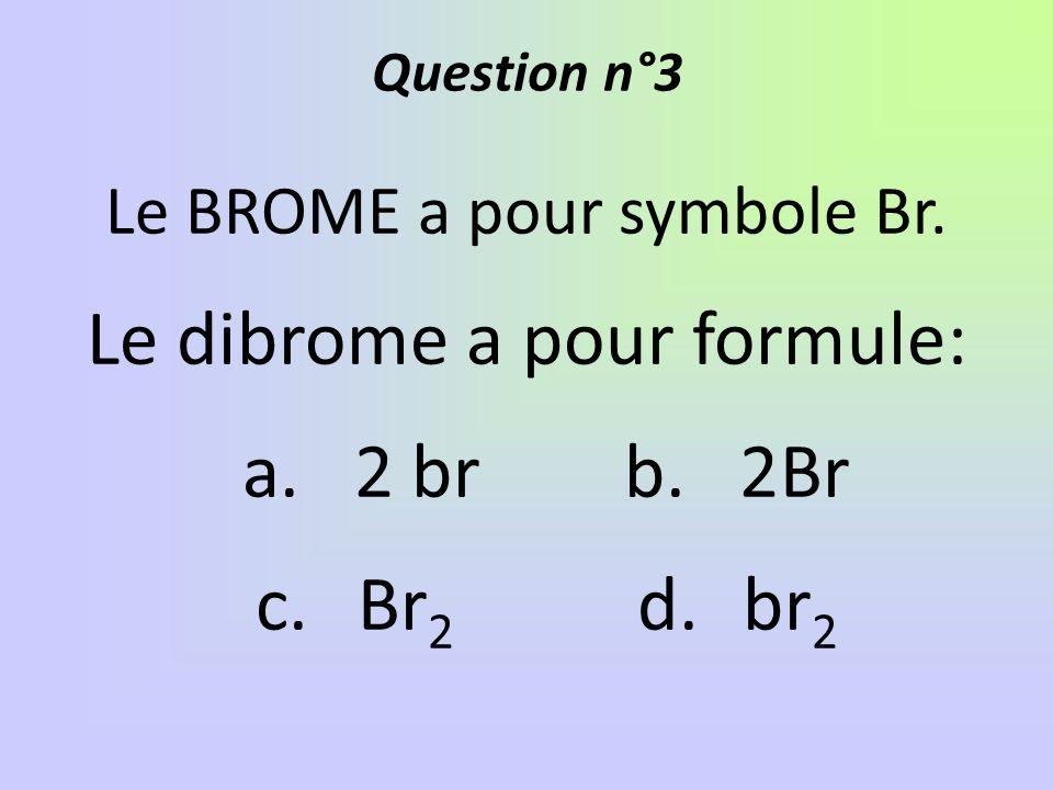 Le dibrome a pour formule: a. 2 br b. 2Br c. Br2 d. br2