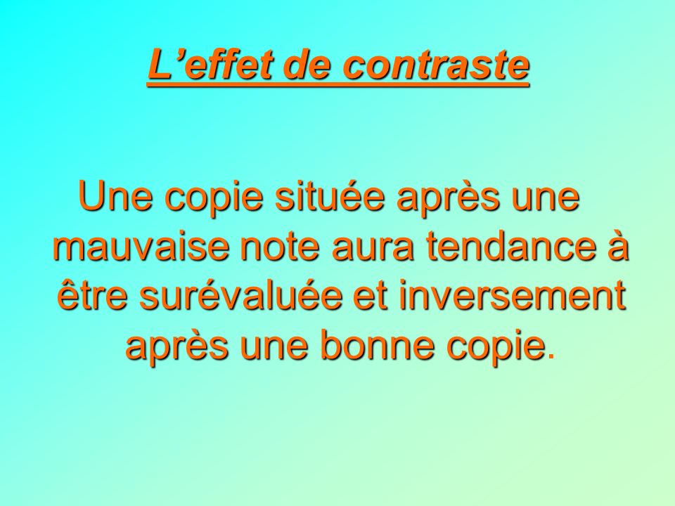 L'effet de contrasteUne copie située après une mauvaise note aura tendance à être surévaluée et inversement après une bonne copie.