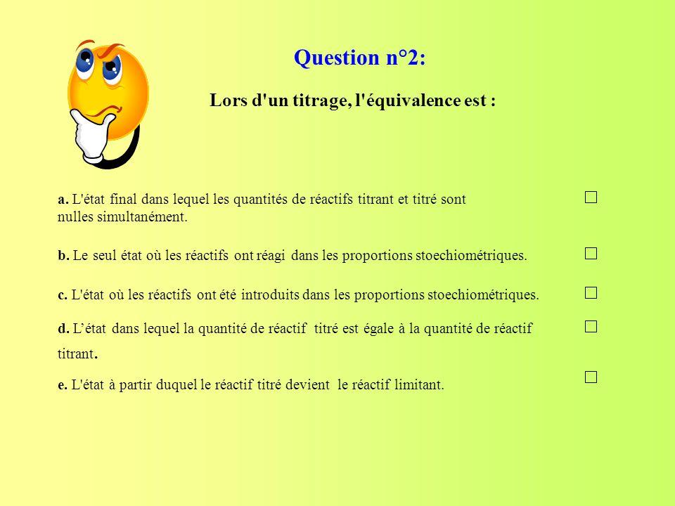 Question n°2: Lors d un titrage, l équivalence est :