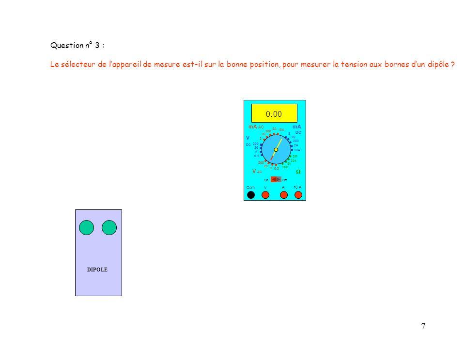 Question n° 3 : Le sélecteur de l'appareil de mesure est-il sur la bonne position, pour mesurer la tension aux bornes d'un dipôle