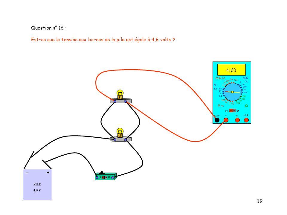 Question n° 16 : Est-ce que la tension aux bornes de la pile est égale à 4,6 volts 4.60. mA AC.
