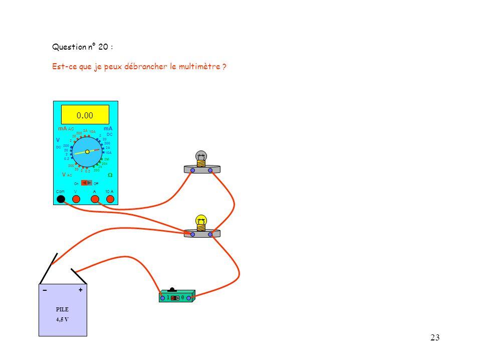 - Question n° 20 : Est-ce que je peux débrancher le multimètre 0.00