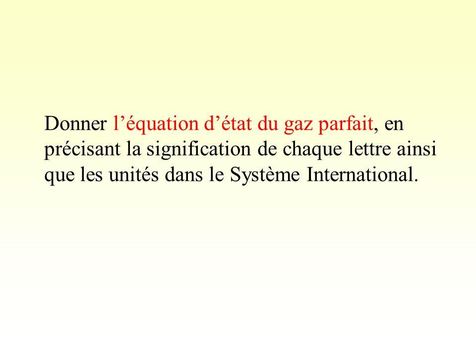 Donner l'équation d'état du gaz parfait, en précisant la signification de chaque lettre ainsi que les unités dans le Système International.