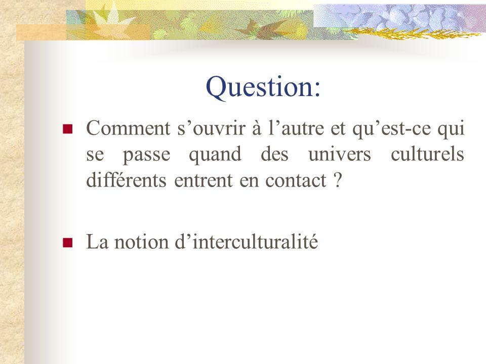 Question: Comment s'ouvrir à l'autre et qu'est-ce qui se passe quand des univers culturels différents entrent en contact