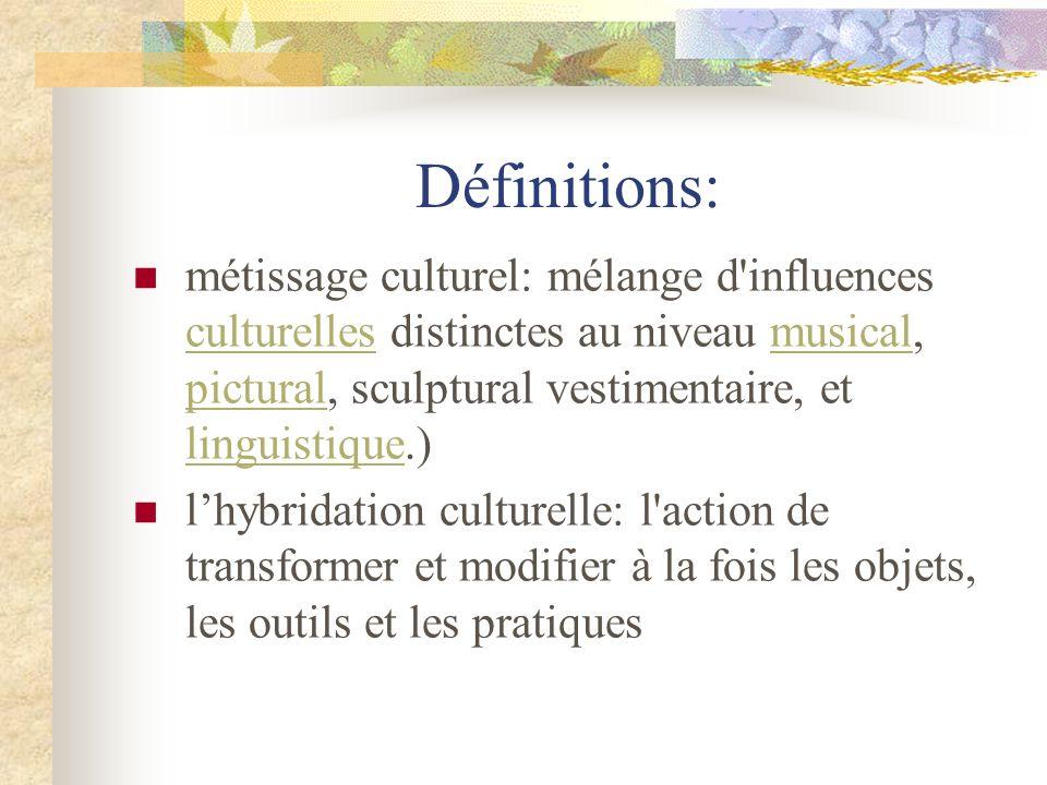 Définitions:métissage culturel: mélange d influences culturelles distinctes au niveau musical, pictural, sculptural vestimentaire, et linguistique.)