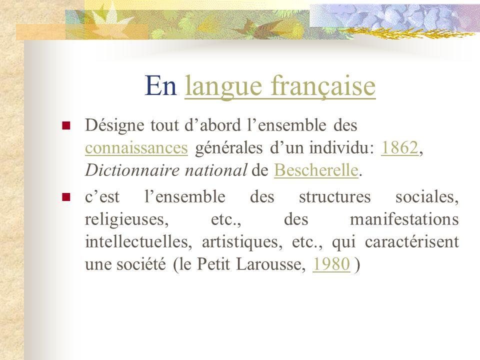 En langue françaiseDésigne tout d'abord l'ensemble des connaissances générales d'un individu: 1862, Dictionnaire national de Bescherelle.