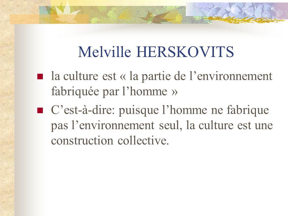 Melville HERSKOVITS la culture est « la partie de l'environnement fabriquée par l'homme »