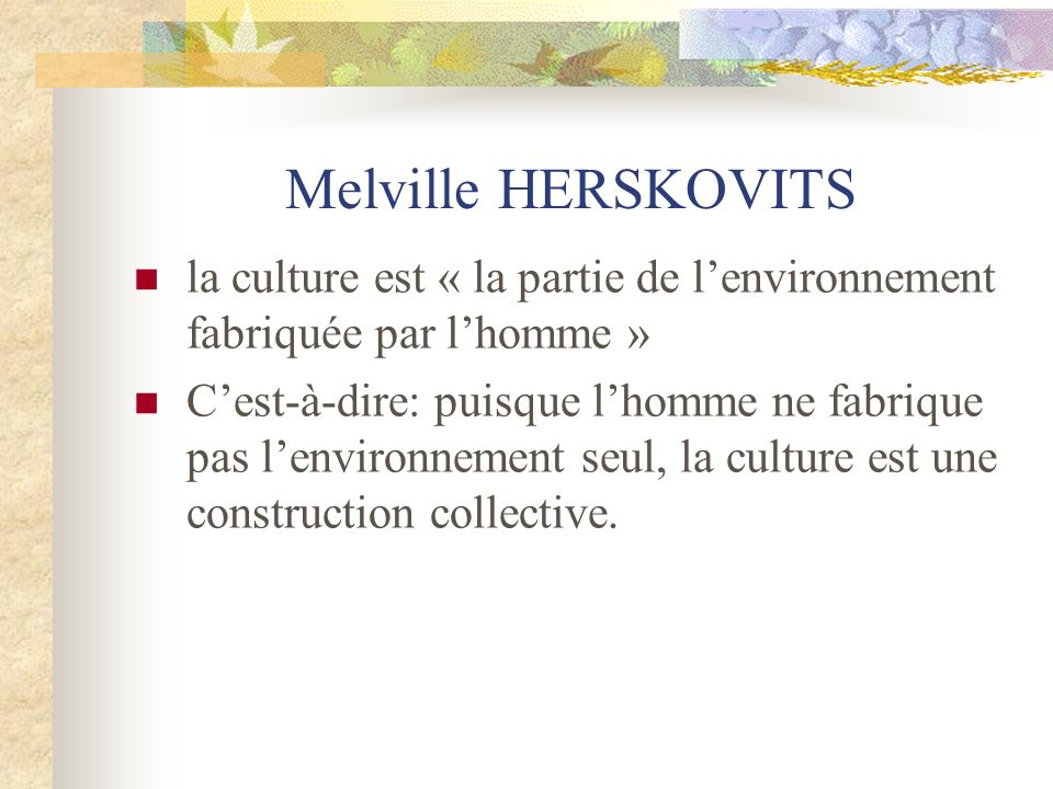 Melville HERSKOVITSla culture est « la partie de l'environnement fabriquée par l'homme »