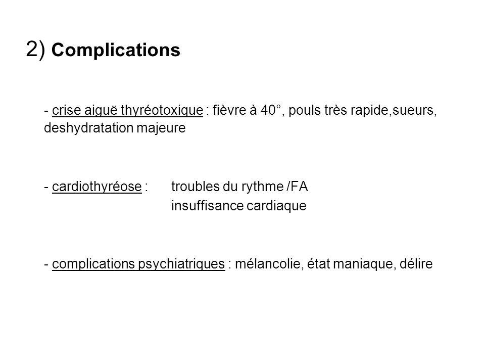 2) Complications - crise aiguë thyréotoxique : fièvre à 40°, pouls très rapide,sueurs, deshydratation majeure.