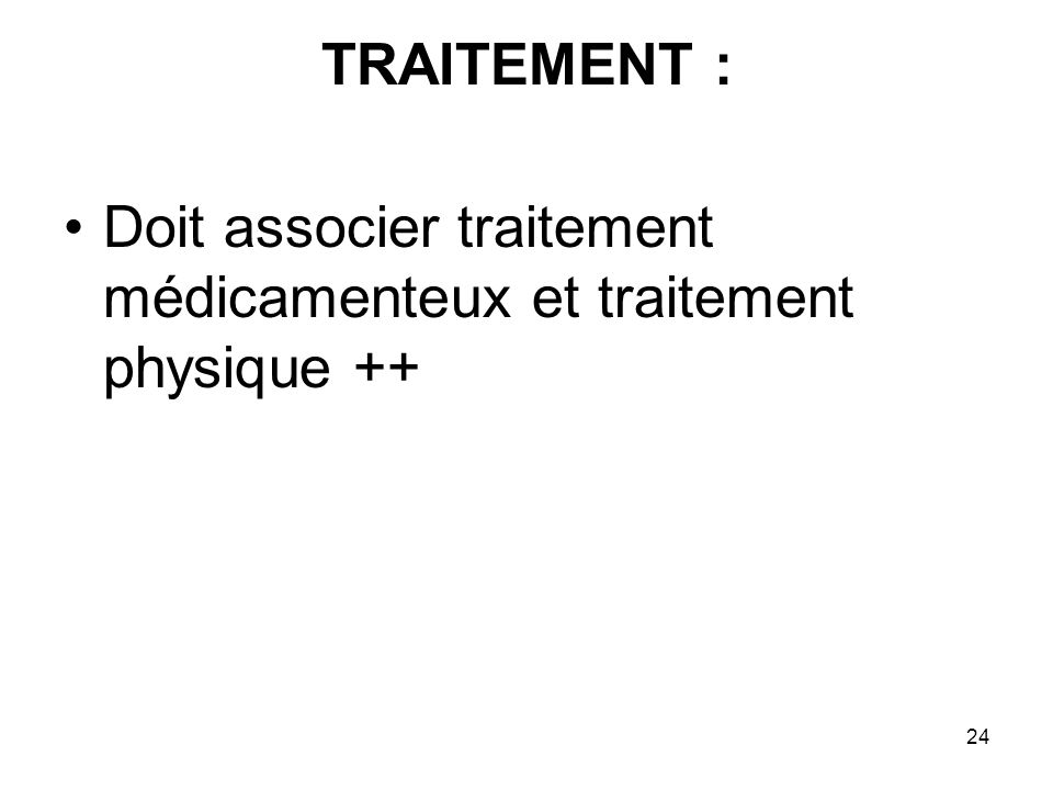 TRAITEMENT : Doit associer traitement médicamenteux et traitement physique ++