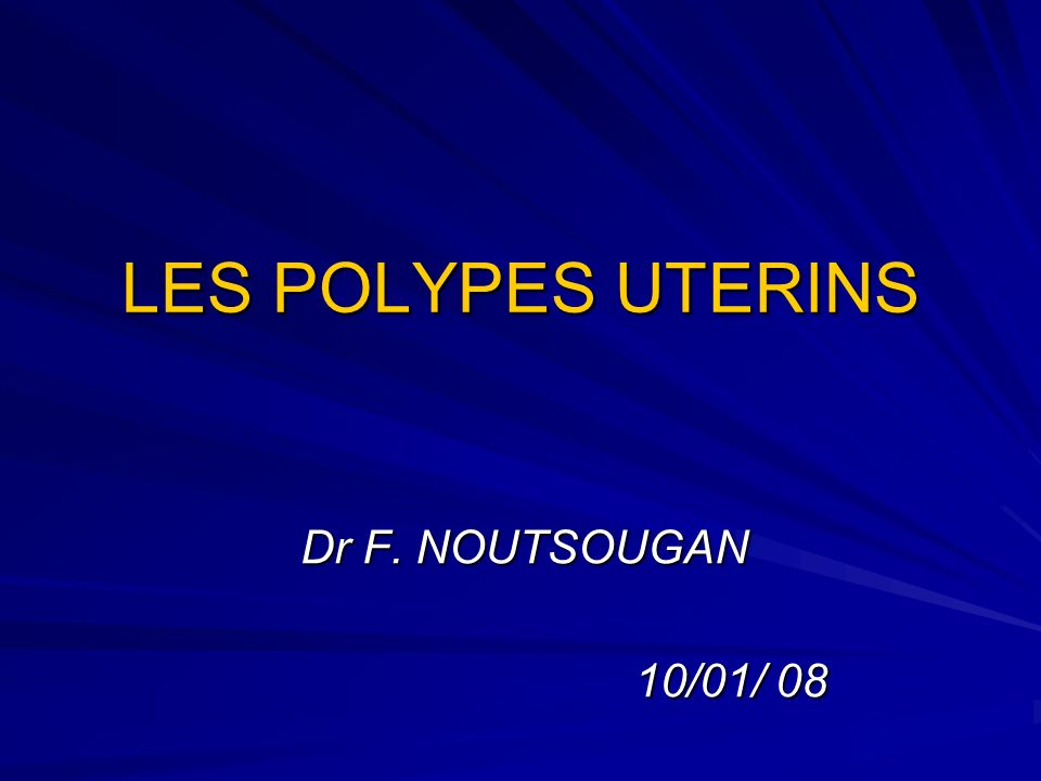 LES POLYPES UTERINS Dr F. NOUTSOUGAN 10/01/ 08