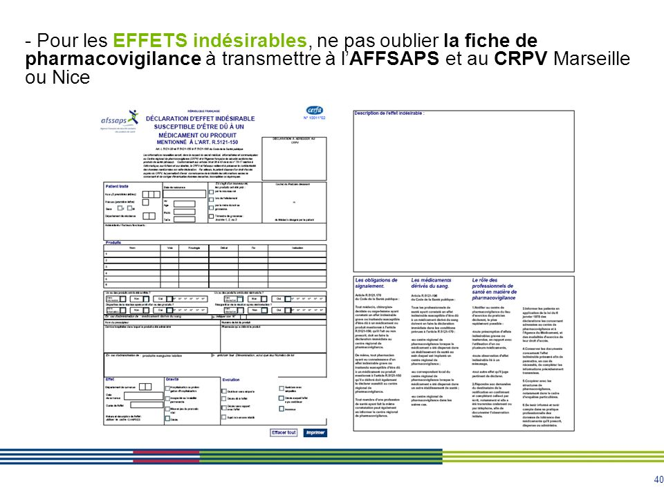 - Pour les EFFETS indésirables, ne pas oublier la fiche de pharmacovigilance à transmettre à l'AFFSAPS et au CRPV Marseille ou Nice