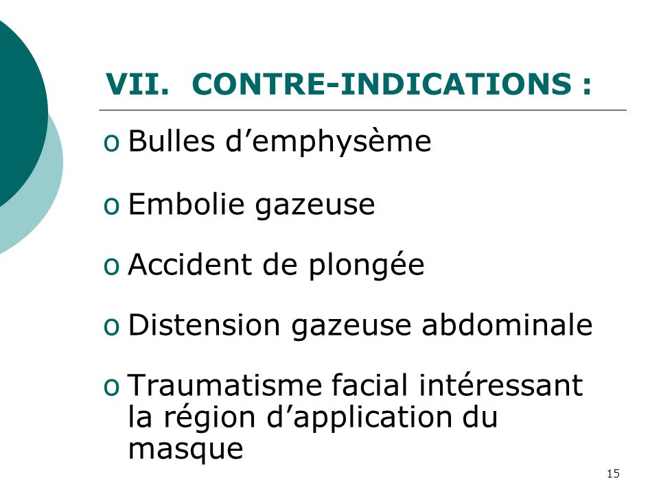 CONTRE-INDICATIONS : Bulles d'emphysème. Embolie gazeuse. Accident de plongée. Distension gazeuse abdominale.