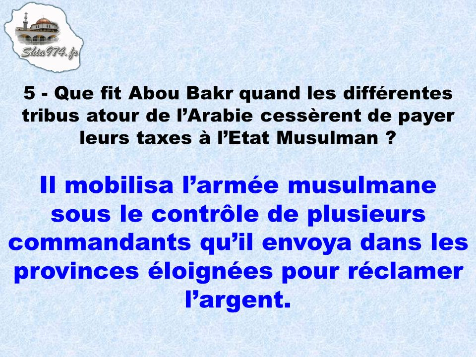 5 - Que fit Abou Bakr quand les différentes tribus atour de l'Arabie cessèrent de payer leurs taxes à l'Etat Musulman