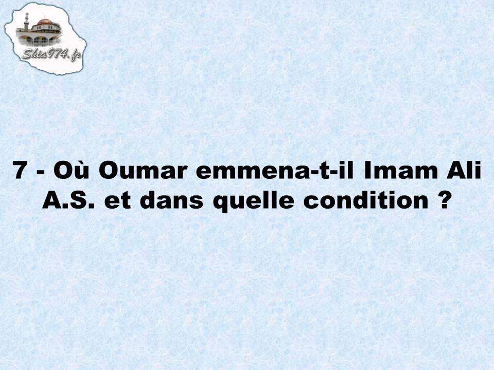 7 - Où Oumar emmena-t-il Imam Ali A.S. et dans quelle condition