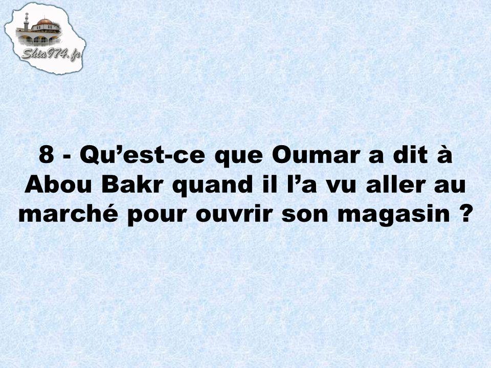 8 - Qu'est-ce que Oumar a dit à Abou Bakr quand il l'a vu aller au marché pour ouvrir son magasin