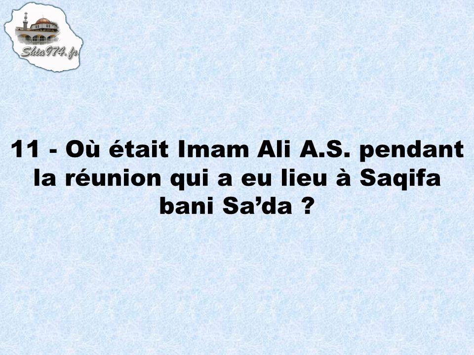 11 - Où était Imam Ali A.S. pendant la réunion qui a eu lieu à Saqifa bani Sa'da