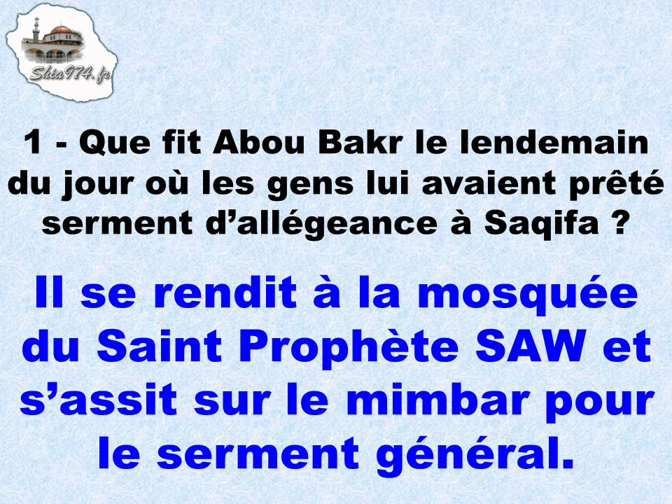 1 - Que fit Abou Bakr le lendemain du jour où les gens lui avaient prêté serment d'allégeance à Saqifa