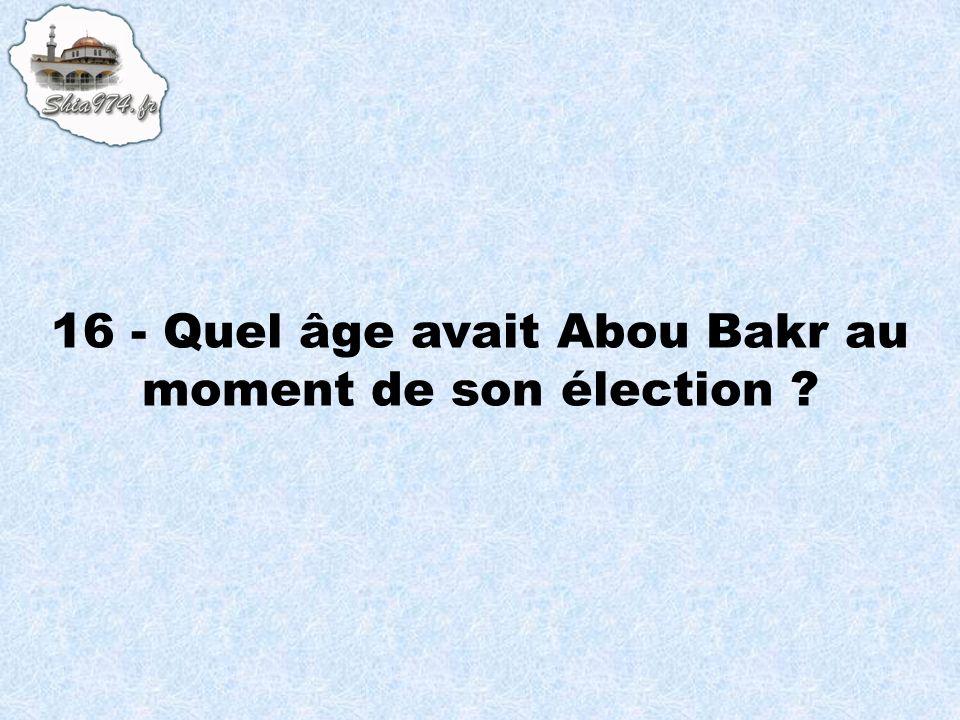 16 - Quel âge avait Abou Bakr au moment de son élection