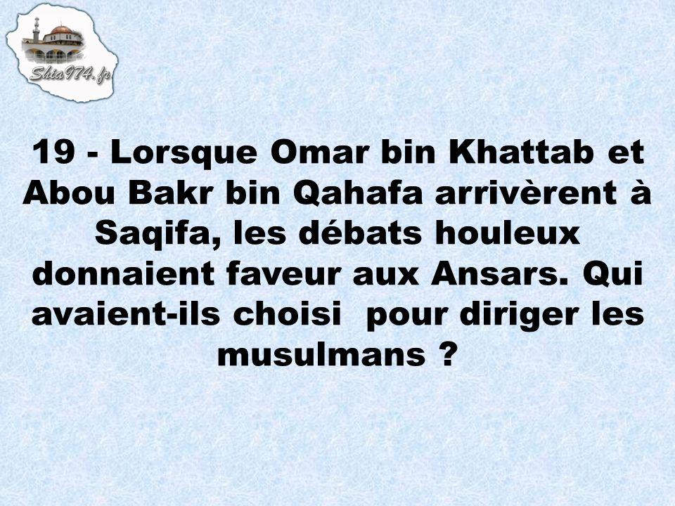 19 - Lorsque Omar bin Khattab et Abou Bakr bin Qahafa arrivèrent à Saqifa, les débats houleux donnaient faveur aux Ansars.