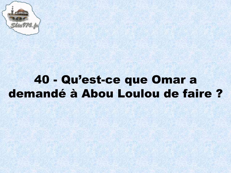 40 - Qu'est-ce que Omar a demandé à Abou Loulou de faire