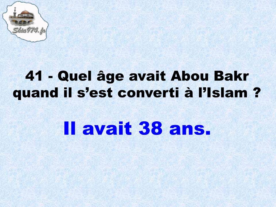 41 - Quel âge avait Abou Bakr quand il s'est converti à l'Islam