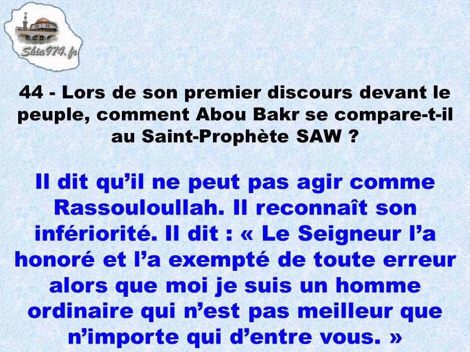 44 - Lors de son premier discours devant le peuple, comment Abou Bakr se compare-t-il au Saint-Prophète SAW