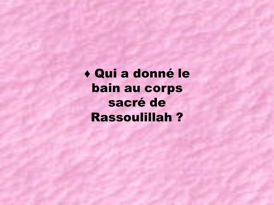 ♦ Qui a donné le bain au corps sacré de Rassoulillah