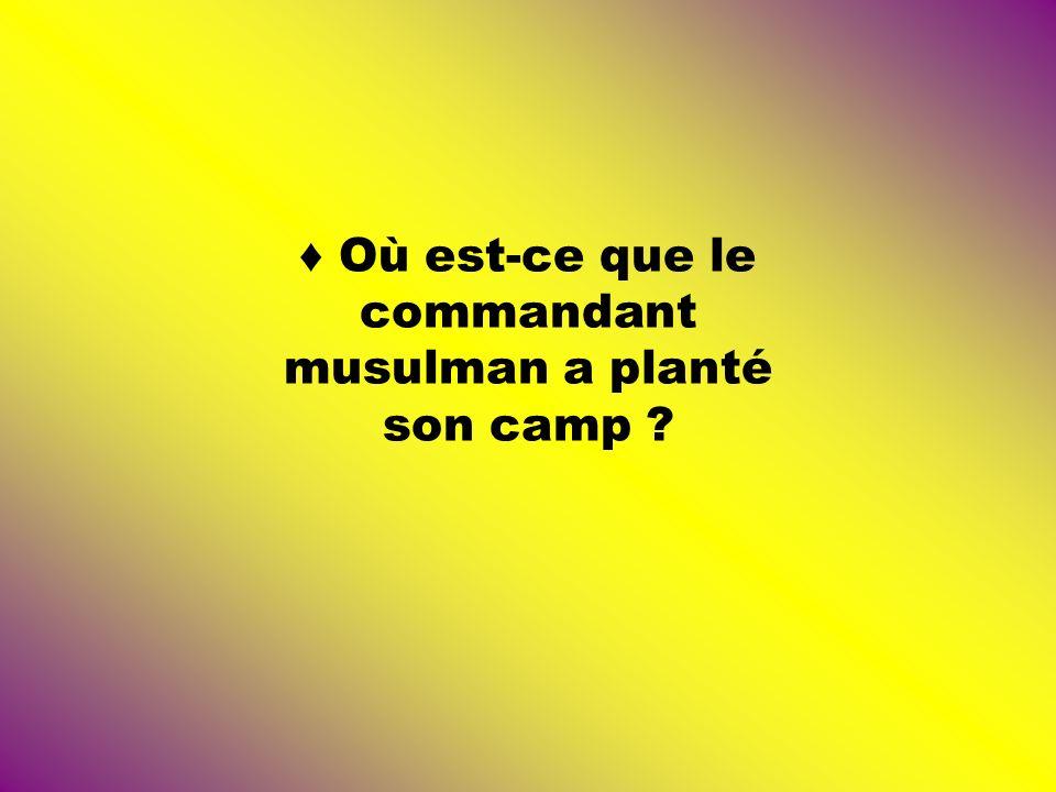 ♦ Où est-ce que le commandant musulman a planté son camp