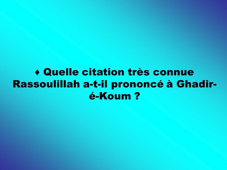 ♦ Quelle citation très connue Rassoulillah a-t-il prononcé à Ghadir-é-Koum