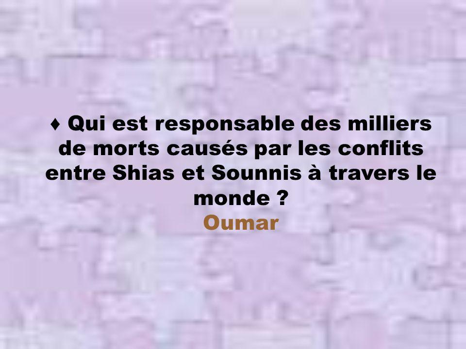 ♦ Qui est responsable des milliers de morts causés par les conflits entre Shias et Sounnis à travers le monde