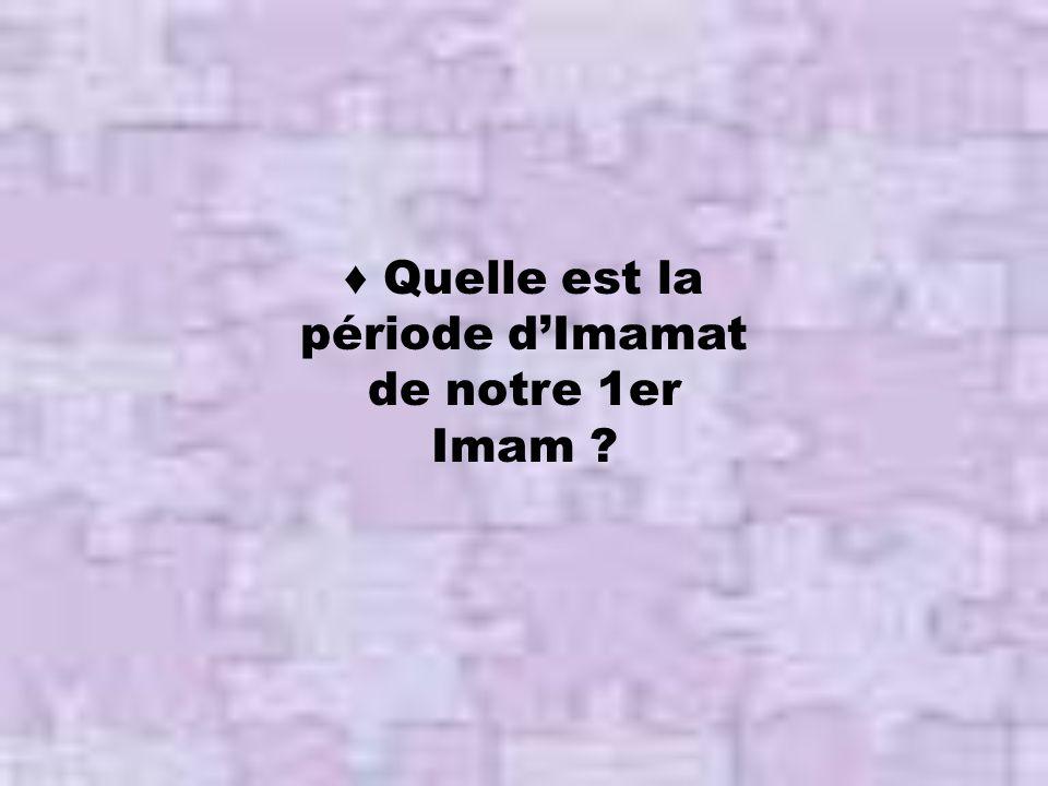 ♦ Quelle est la période d'Imamat de notre 1er Imam