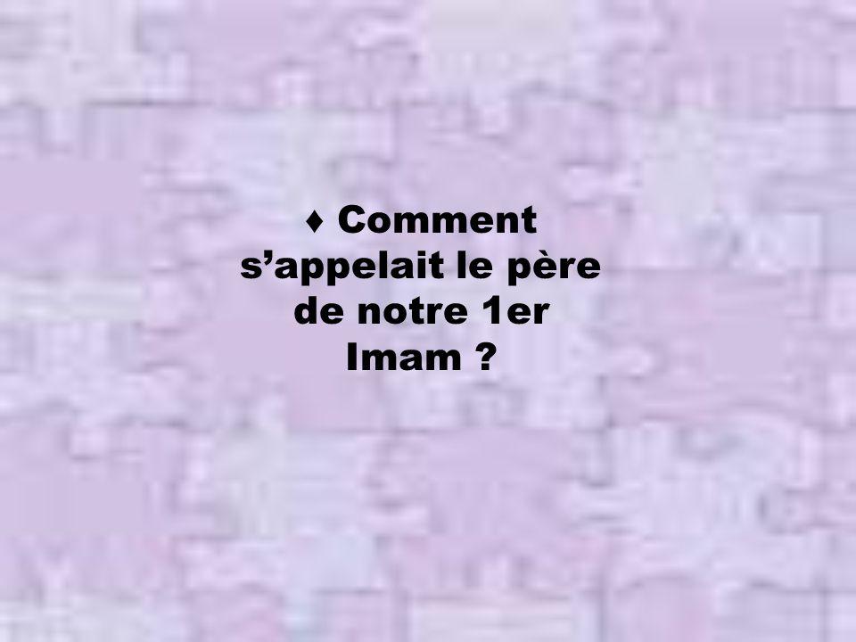 ♦ Comment s'appelait le père de notre 1er Imam