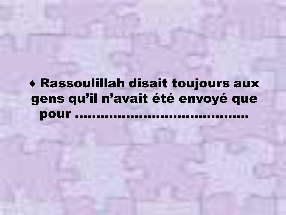 ♦ Rassoulillah disait toujours aux gens qu'il n'avait été envoyé que pour …………………………………..