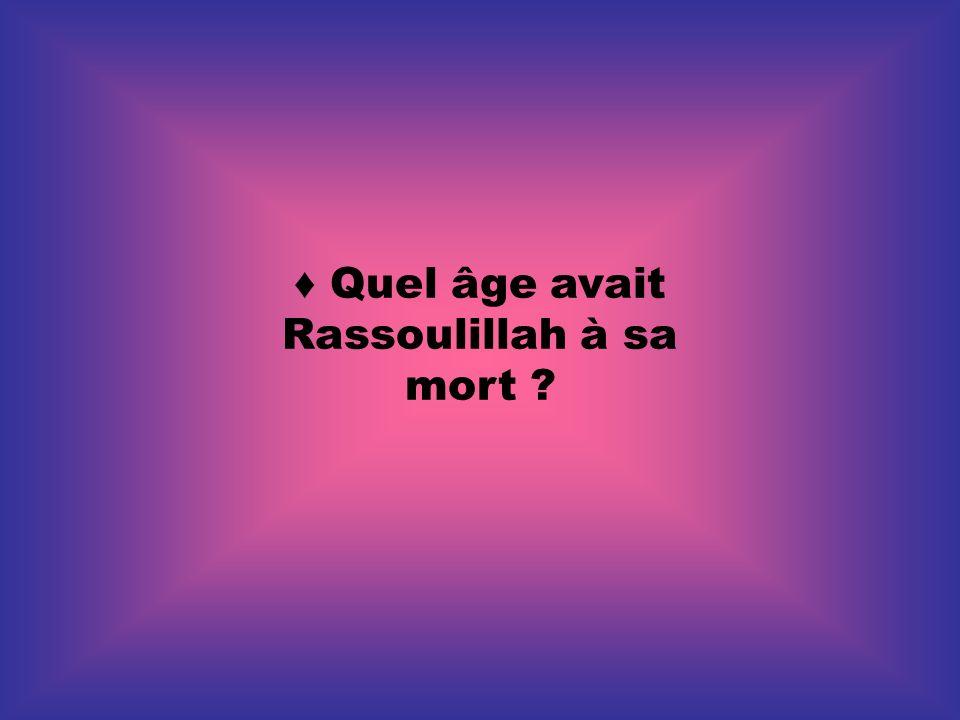♦ Quel âge avait Rassoulillah à sa mort