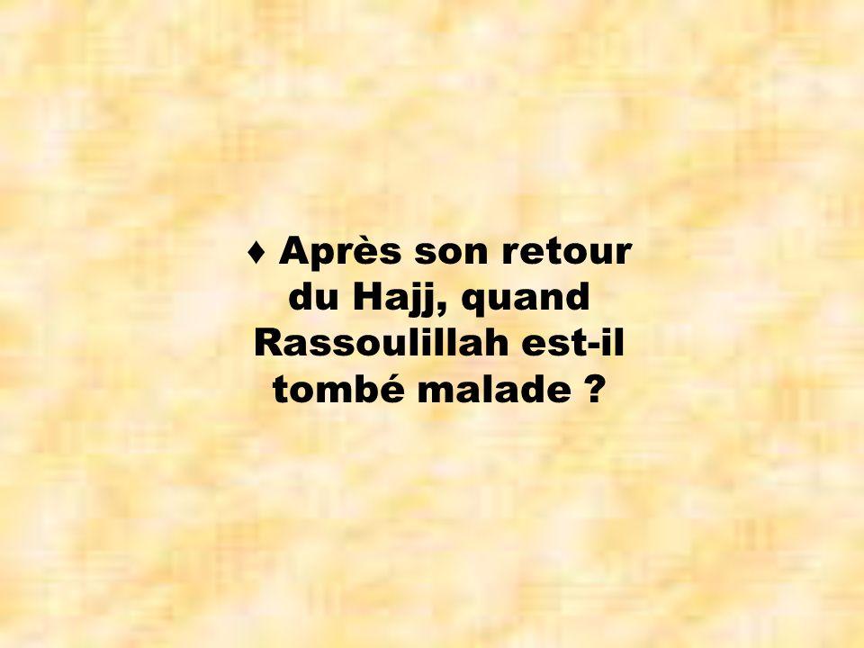 ♦ Après son retour du Hajj, quand Rassoulillah est-il tombé malade