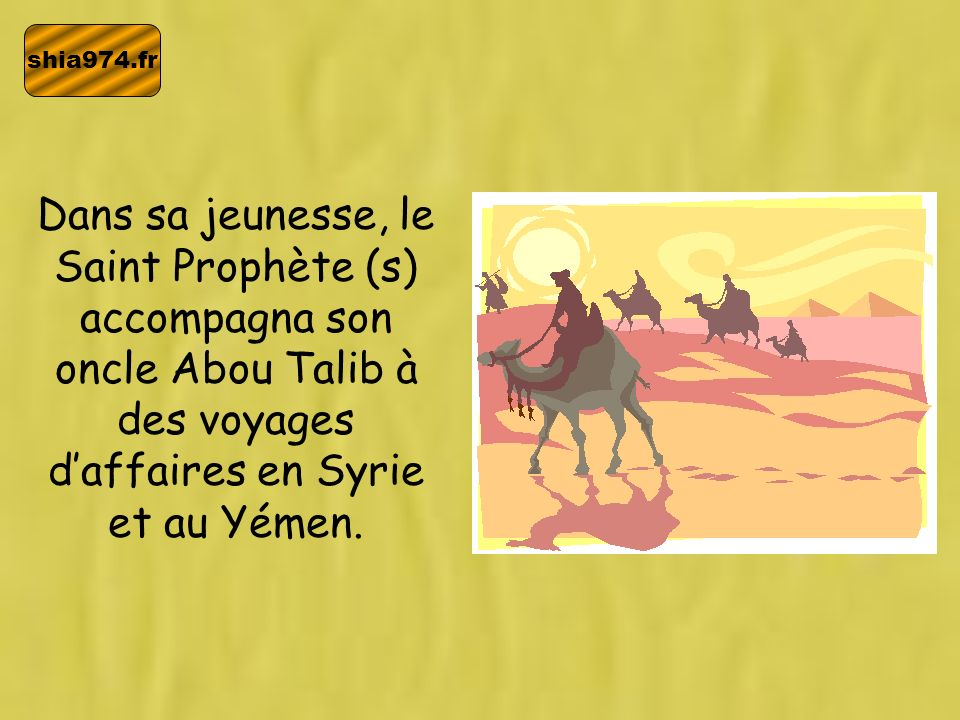 shia974.frDans sa jeunesse, le Saint Prophète (s) accompagna son oncle Abou Talib à des voyages d'affaires en Syrie et au Yémen.